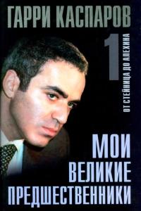 Каспаров - Мои великие предшественники. Том 1. От Стейница до Алехина - 2005