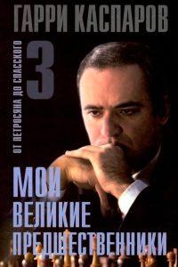 Каспаров - Мои великие предшественники. Том 3. От Петросяна до Спасского - 2005
