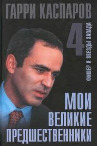 Каспаров - Мои великие предшественники. Том 4. Фишер и звезды Запада - 2005