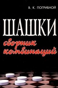 Погрибной - Шашки. Сборник комбинаций - 2007